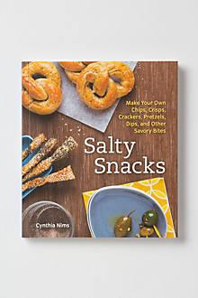 Salty Snacks: Make Your Own Chips, Crisps, Pretzels, Dips & Other Savory Bites